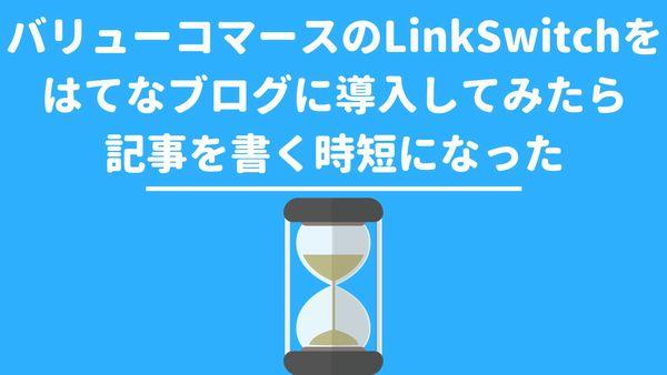 バリューコマースのLinkSwitchをはてなブログに導入してみたら記事を書く時短になった