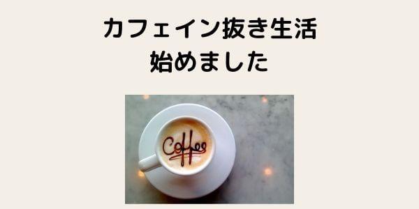 カフェイン抜き生活を始めました。離脱症状を乗り越えて