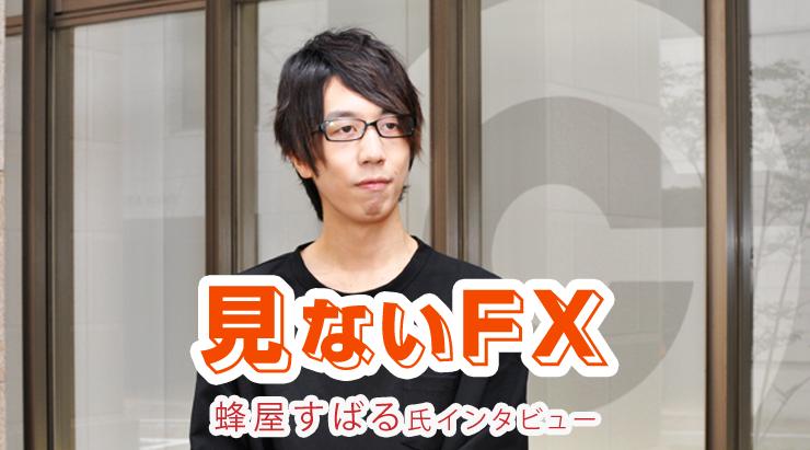 見ないFX 蜂屋すばる FXインタビュー