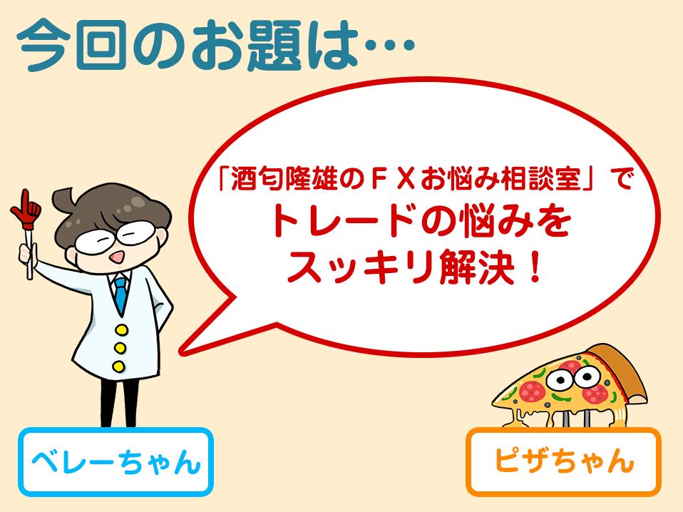 今回のお題は「『酒匂隆雄のFXお悩み相談室』でトレードの悩みをスッキリ解決!」