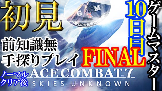 ゲームマスターXのエースコンバット7の10日目最終回FINAL