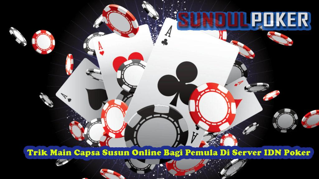 Trik Main Capsa Susun Online Bagi Pemula Di Server IDN Poker