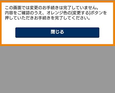 「この画面では変更のお手続きは完了していません。内容をご確認のうえ、オレンジ色の[変更する]ボタンを押していただきお手続きを完了してください。」というメッセージの画面。