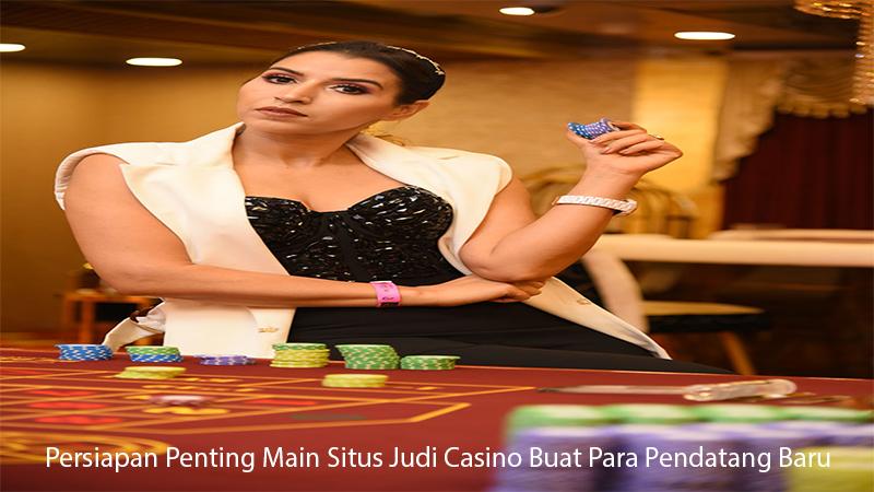Persiapan Penting Main Situs Judi Casino Buat Para Pendatang Baru