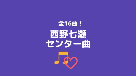 西野七瀬センター曲まとめ【全16曲】