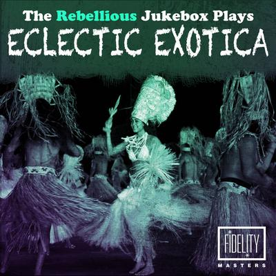 V.A.: The Rebellious Jukebox Plays Eclectic Exotica (2015) - Bandcamp