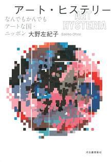大野左紀子『アート・ヒステリー - なんでもかんでもアートな国・ニッポン』(2012) - 河出書房新社