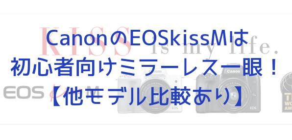 CanonのEOSkissMは初心者向けミラーレス一眼!【他モデル比較あり】