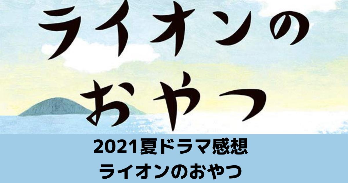 2021夏ドラマ感想 ライオンのおやつ