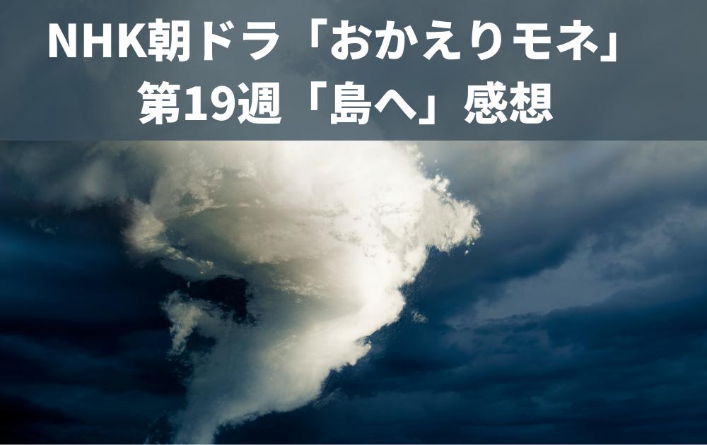 NHK朝ドラ「おかえりモネ」第19週「島へ」感想