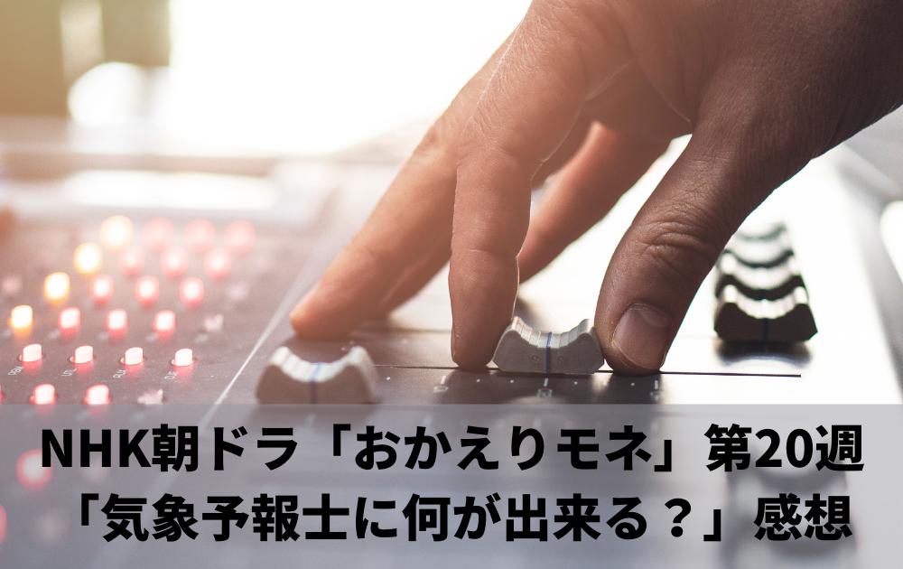 NHK朝ドラ「おかえりモネ」第20週「気象予報士に何が出来る?」感想