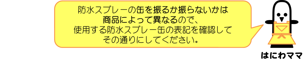 はにわママコメント:防水スプレーの缶を振るか振らないかは商品によって異なるので、使用する防水スプレー缶の表記を確認してその通りにしてください。