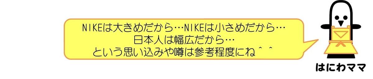 はにわママコメント:NIKEは大きめだから…NIKEは小さめだから…日本人は幅広だから…という思い込みや噂は参考程度にね^^