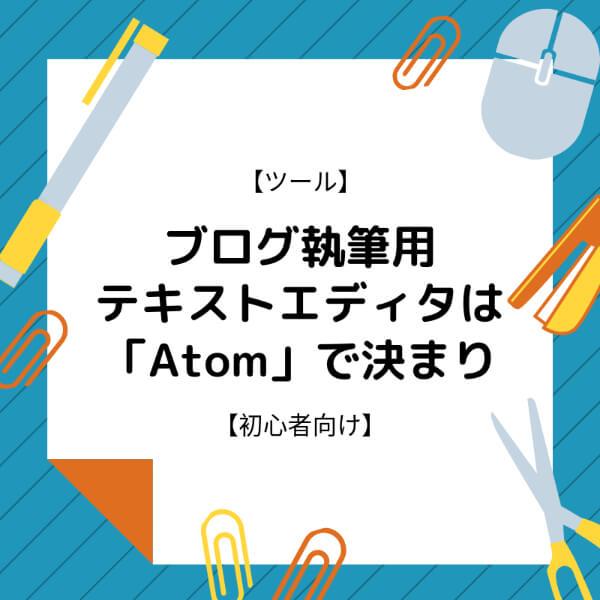 【ツール】PCでのブログ執筆用テキストエディタは「Atom」で決まり【初心者向け】