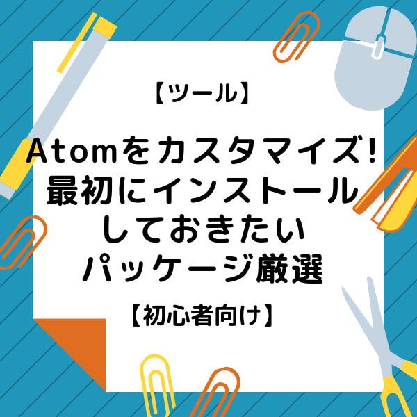 Atomをカスタマイズしよう!最初にインストールしておきたいパッケージ厳選【初心者向け】