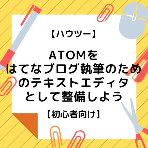 【ハウツー】Atomをはてなブログ執筆のためのテキストエディタとして整備しよう【初心者向け】