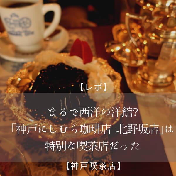 【レポ】まるで西洋の洋館?「神戸にしむら珈琲店 北野坂店」は特別な喫茶店だった【神戸喫茶店】
