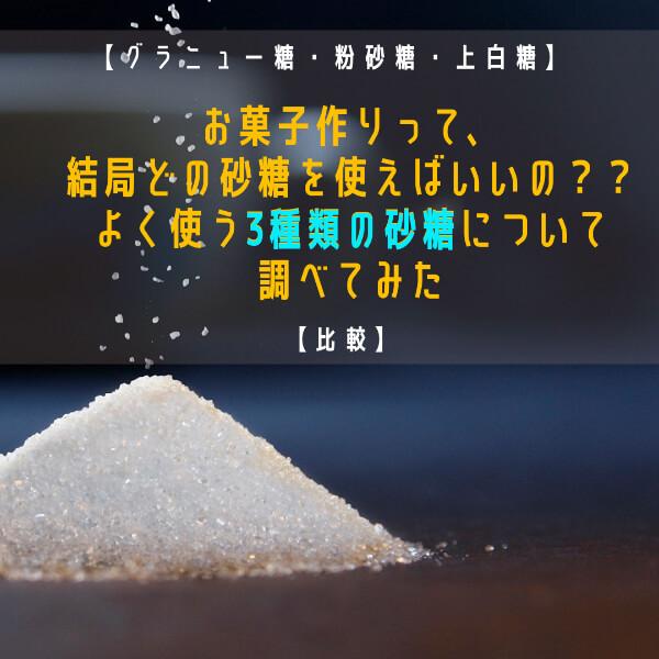【比較】お菓子作りって、結局どの砂糖を使えばいいの??よく使う3種類の砂糖について調べてみた【グラニュー糖・粉砂糖・上白糖】