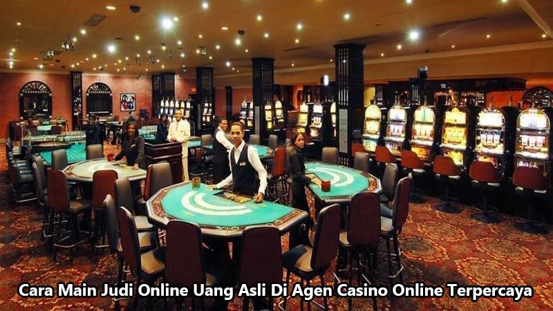Cara Main Judi Online Uang Asli Di Agen Casino Online Terpercaya