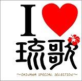 I LOVE 琉歌 OKINAWA SPECIAL SELECTION