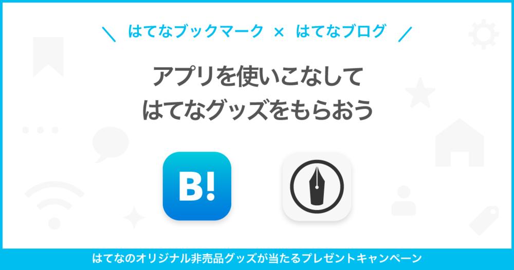 はてなブックマーク × はてなブログをアプリで使いこなして、はてなグッズをもらおう