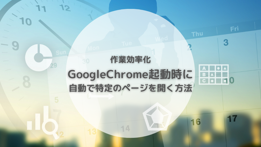 作業効率化 GoogleChrome 起動時に特定ページを自動で開く方法