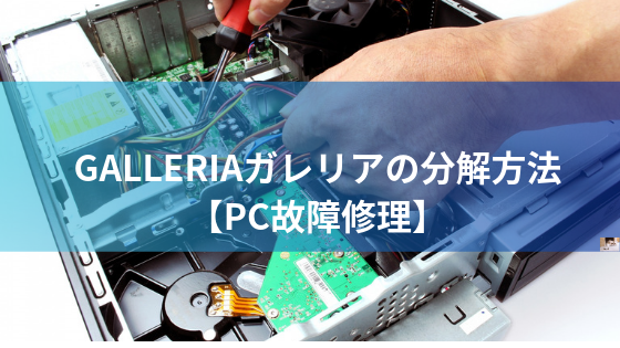GALLERIAガレリアの分解方法【PC故障修理】