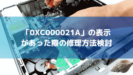 0xc000021aがWindows10で表示されたPCエラーコードの対処方法7つ検討