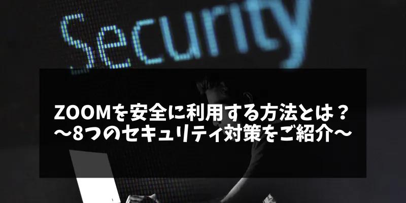 Zoomを安全に利用する方法とは?〜8つのセキュリティ対策をご紹介~