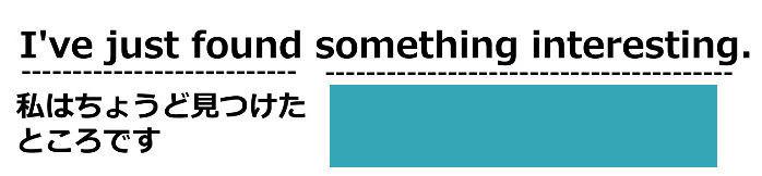 中学生用のスラッシュリーディングのやり方2。例文「I've just found something interesting.」の日本語部分(私はちょうど見つけたところです)以外の(何かおもしろいことを)を隠す