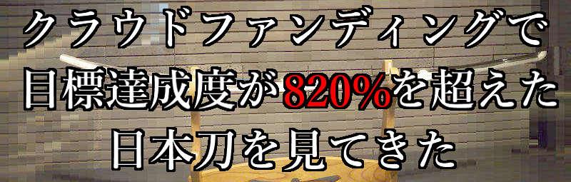 刀に興味ない人こそ見に行くべき!クラファンで4500万円も集めた刀