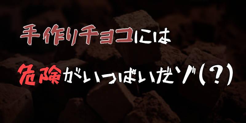 バレンタインの手作りチョコは危険すぎる!?自分の身は自分で守れ