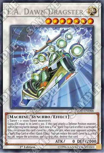 "F.A Dawn Dragster Level 7/ATK 0/DEF 2000 LIGHT/Machine/Synchro/Effect Gains ATK equal to its Level x 300.  If this card attacks a Defense Position monster, inflict piercing battle damage.  Each time a ""F.A."" Spell/Trap Card or effect is activated: You can increase this card's Level by 1.  Once per turn, when your opponent activates a Spell/Trap Card or effect (Quick Effect): you can reduce this card's Level by 2, and if you you do, negate the activation, and if you do that, destroy that card."