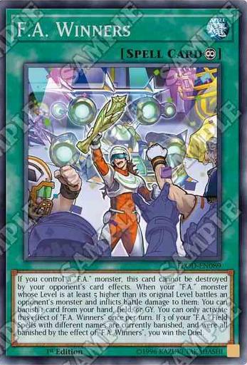 F.A. Winners 永続魔法 このカード名の②の効果は1ターンに1度しか使用できない。 ①:自分フィールドに「F.A.」モンスターが存在する限り、このカードは相手の効果では破壊されない。 ②:元々のレベルより5以上レベルが高い「F.A.」モンスターが相手モンスターと戦闘し戦闘ダメージを与えた時、自分の手札・フィールド・墓地からカード1枚を選んで除外できる。 ③:このカードの効果で自分の「F.A.」フィールド魔法が3種類除外された場合、デュエルに勝利する。