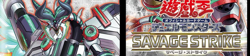 「サベージ・ストライク(SAVAGE STRIKE)」収録カード 表紙モンスター・主人公等のキーカード等。