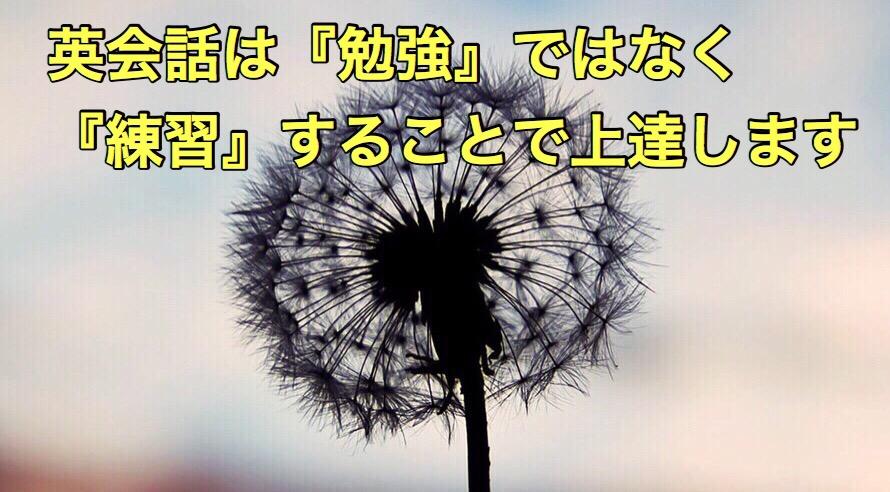 英会話ってね勉強する必要が無いんです!!趣味やスポーツと同じで『練習』する事で上達するんです!!