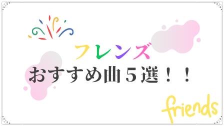 フレンズのおすすめ曲5選!!