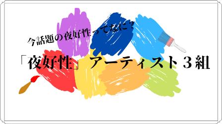 """【""""夜好性""""って?】今人気沸騰中の音楽アーティスト3組を紹介!!これであなたも夜好性の虜に…"""