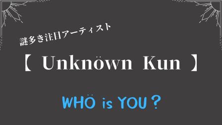Unknöwn Kunって何者?読み方や特徴を解説!