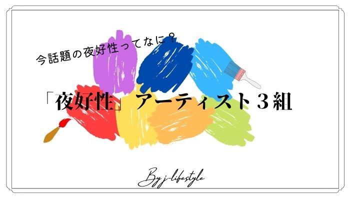 【夜好性って?】今人気沸騰中の音楽アーティスト3組を紹介!!