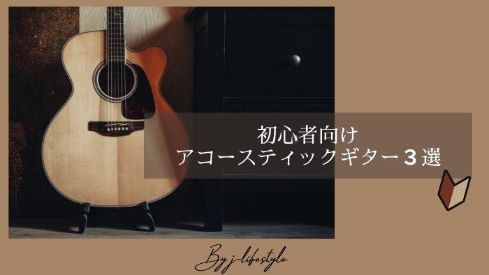 初心者におすすめするアコースティックギター3選【弾き語りにピッタリ】