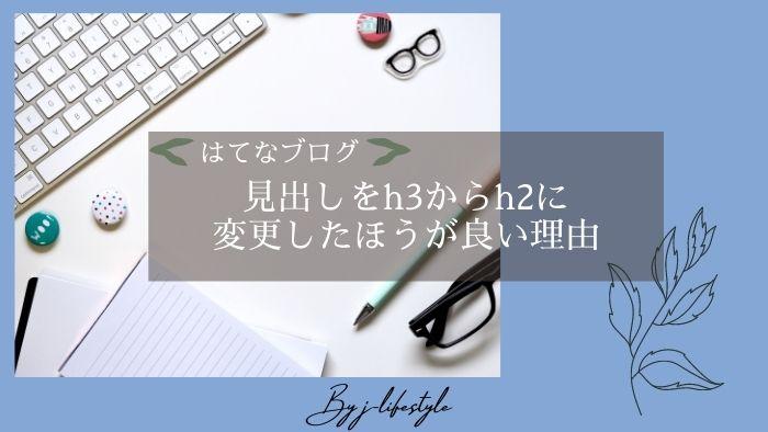 【記事の質が高まる】はてなブログの見出しをh3からh2に変更したほうが良い理由