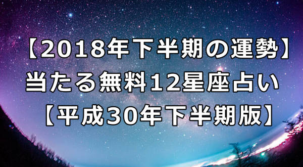 【2018年下半期の運勢】当たる無料12星座占い【平成30年下半期版】