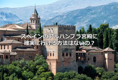 スペインのアルハンブラ宮殿に確実に行ける方法はないの?