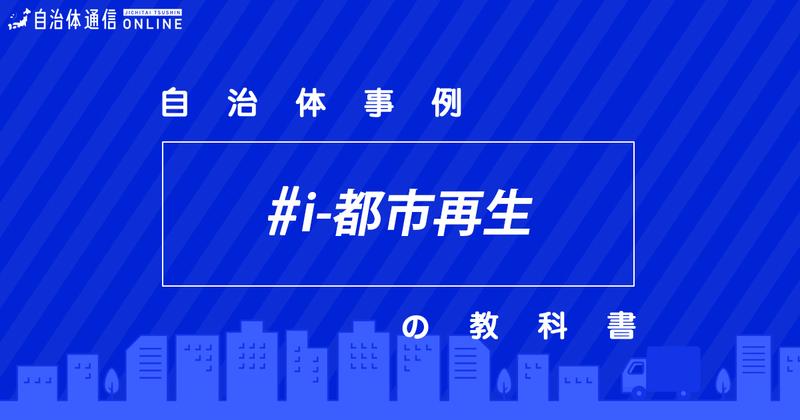 「i-都市再生」の推進について・実施事例【自治体事例の教科書】