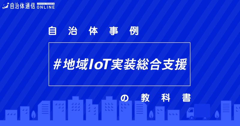 地域IoT実装のための計画策定・推進体制構築支援事業について・実施事例【自治体事例の教科書】