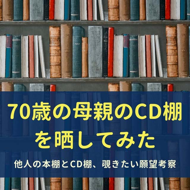 70歳の母親のCD棚を晒してみた/他人の本棚とCD棚、覗きたい願望考察