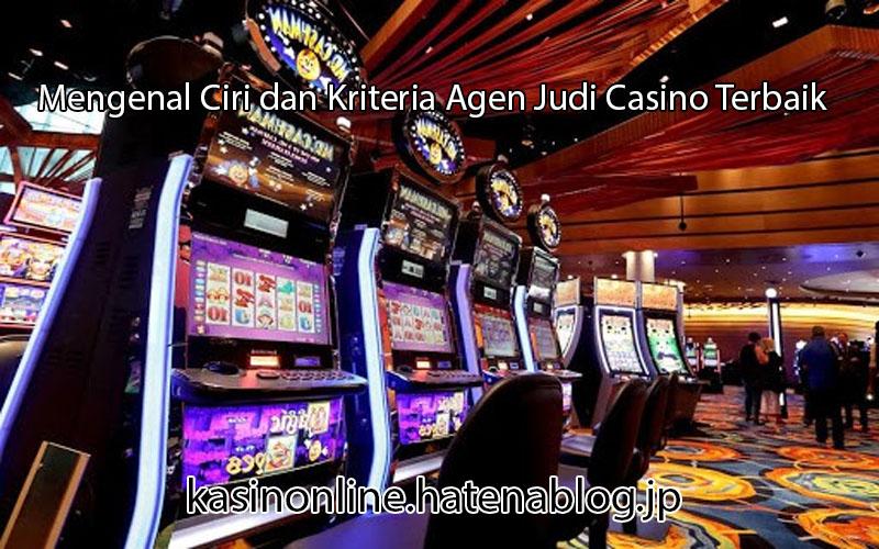 Mengenal Ciri dan Kriteria Agen Judi Casino Terbaik
