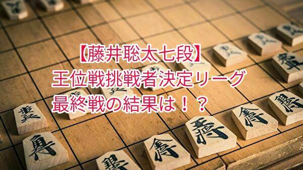 藤井聡太七段、王位戦挑戦者リーグの最終結果は?