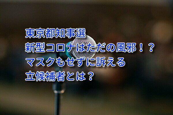 東京都知事選に新型コロナの影響は?ただの風邪と訴える候補者は?